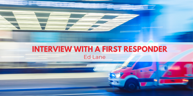 Interview with a First Responder Series: Ed Lane, Part Two